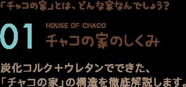 「チャコの家」とは、どんな家なんでしょう? 01 チャコの家のしくみ 炭化コルク+ウレタンでできた、「チャコの家」の構造を徹底解説します。